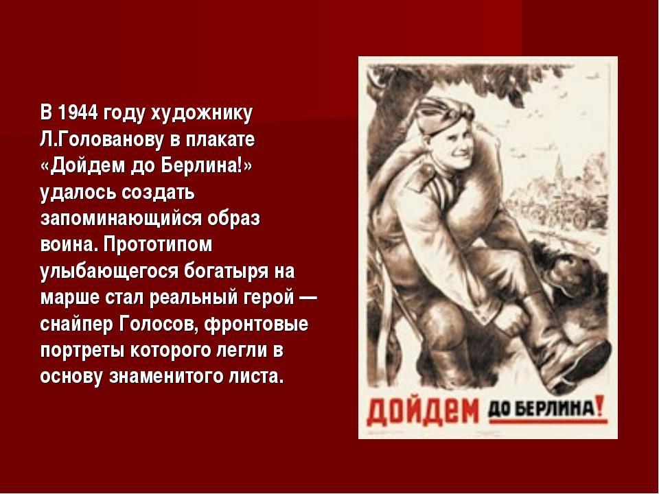 В 1944 году художнику Л.Голованову в плакате «Дойдем до Берлина!» удалось соз...