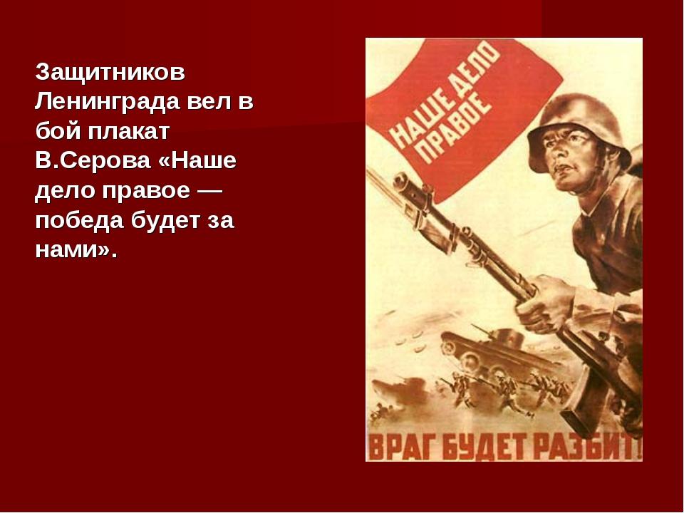 Защитников Ленинграда вел в бой плакат В.Серова «Наше дело правое — победа бу...