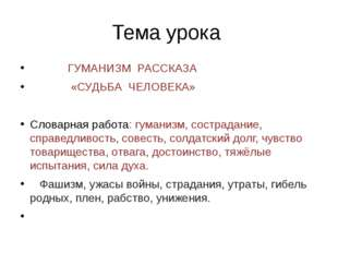 Тема урока ГУМАНИЗМ РАССКАЗА «СУДЬБА ЧЕЛОВЕКА» Словарная работа: гуманизм, со