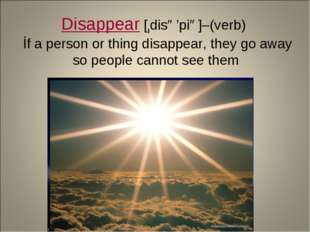 Disappear [ıdisə'piə]–(verb) İf a person or thing disappear, they go away so