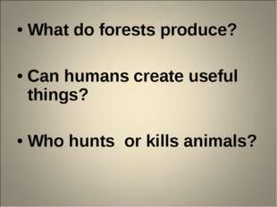 What do forests produce? Can humans create useful things? Who hunts or kills
