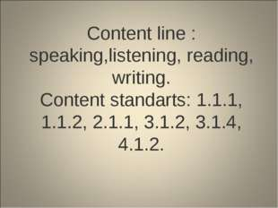 Content line : speaking,listening, reading, writing. Content standarts: 1.1.