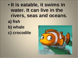 It is eatable, it swims in water. It can live in the rivers, seas and oceans.