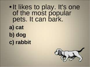 It likes to play. It's one of the most popular pets. It can bark. a) cat b) d