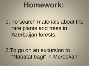 Homework: To search materials about the rare plants and trees in Azerbaijan f