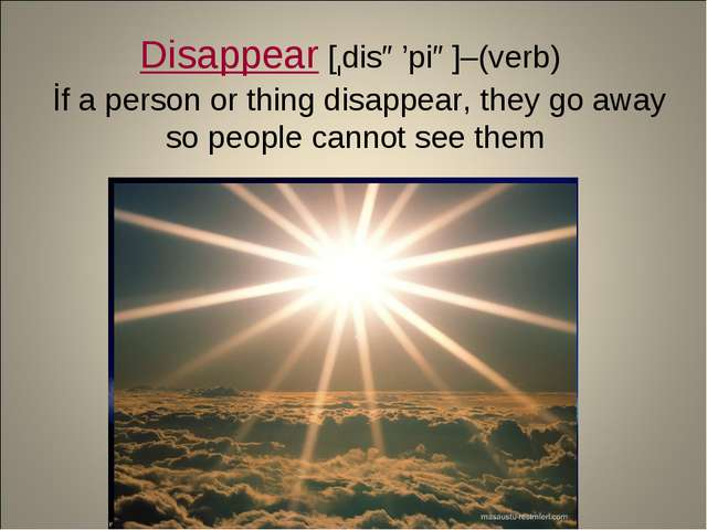 Disappear [ıdisə'piə]–(verb) İf a person or thing disappear, they go away so...
