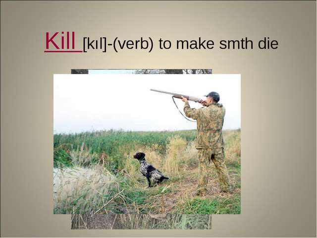 Kill [kıl]-(verb) to make smth die