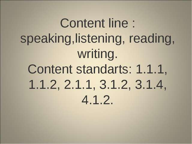 Content line : speaking,listening, reading, writing. Content standarts: 1.1....