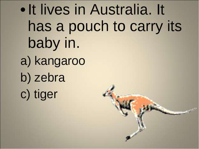 It lives in Australia. It has a pouch to carry its baby in. a) kangaroo b) ze...