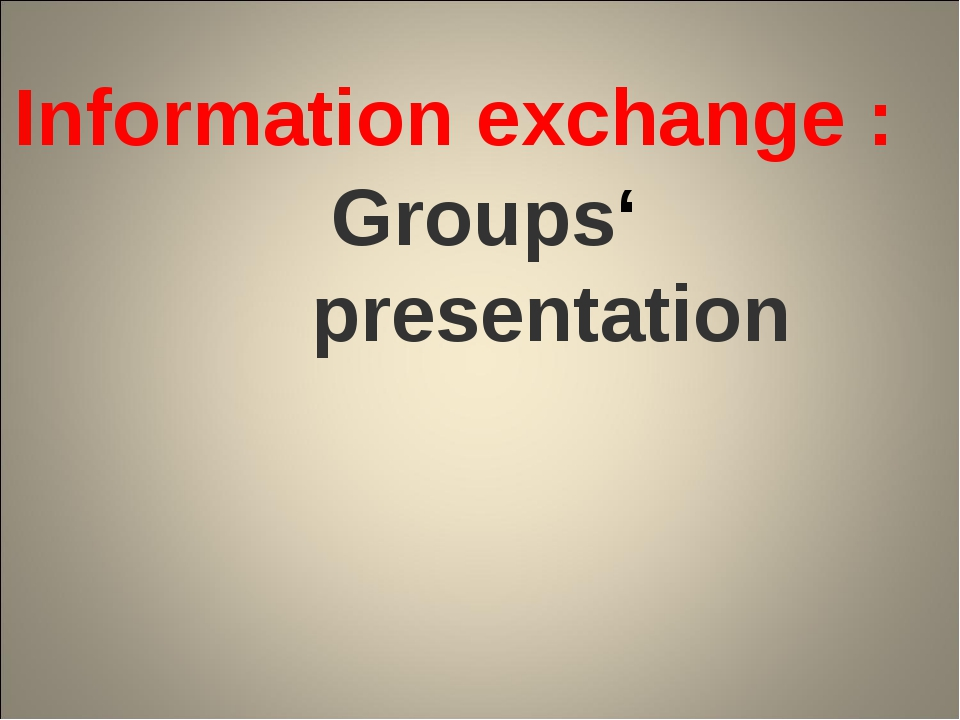Groups' presentation Information exchange :