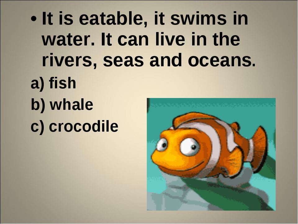 It is eatable, it swims in water. It can live in the rivers, seas and oceans....