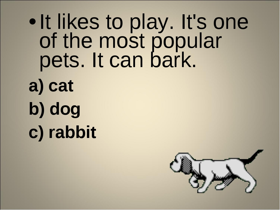 It likes to play. It's one of the most popular pets. It can bark. a) cat b) d...