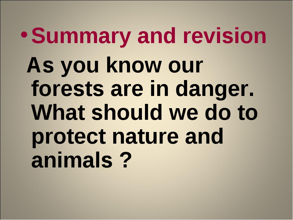 Summary and revision As you know our forests are in danger. What should we do...