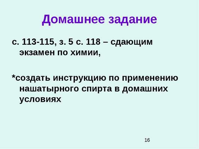 Домашнее задание с. 113-115, з. 5 с. 118 – сдающим экзамен по химии, *создать...