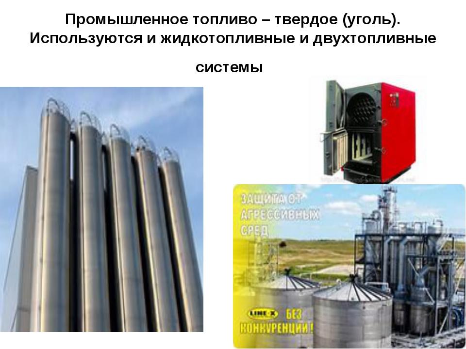 Промышленное топливо – твердое (уголь). Используются и жидкотопливные и двухт...