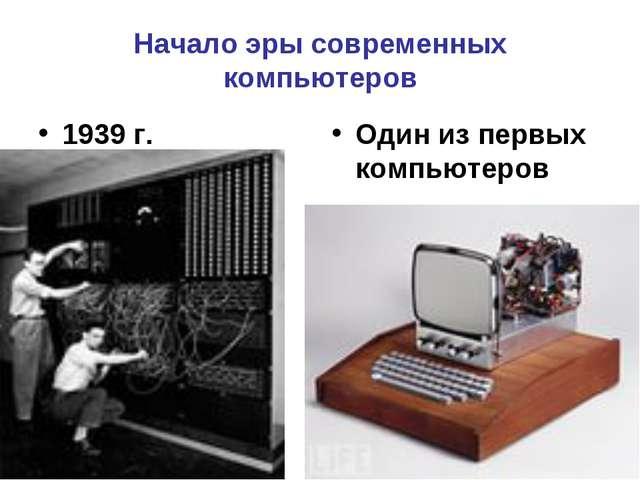 Начало эры современных компьютеров 1939 г. Один из первых компьютеров