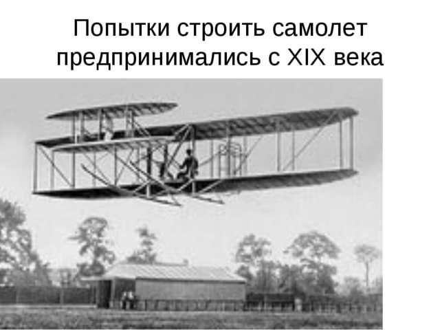 Попытки строить самолет предпринимались с XIX века