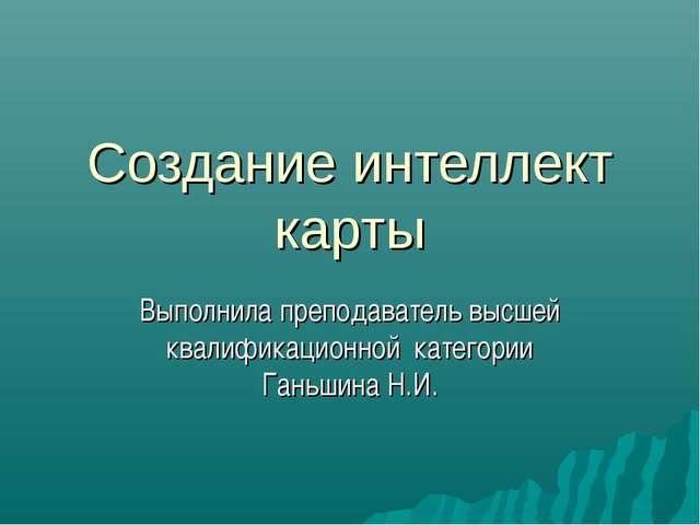 Создание интеллект карты Выполнила преподаватель высшей квалификационной кате...