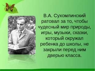 В.А. Сухомлинский ратовал за то, чтобы чудесный мир природы, игры, музыки, ск