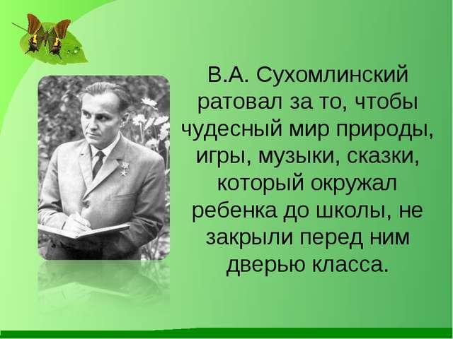 В.А. Сухомлинский ратовал за то, чтобы чудесный мир природы, игры, музыки, ск...
