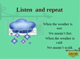 Listen and repeat When the weather is wet       We mustn't fret.      When th