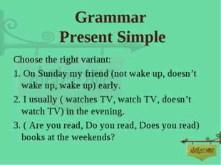 Grammar Present Simple Choose the right variant: 1. On Sunday my friend (not