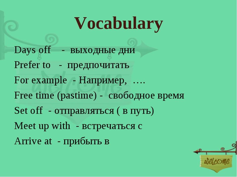 Vocabulary Days off - выходные дни Prefer to - предпочитать For example - Нап...