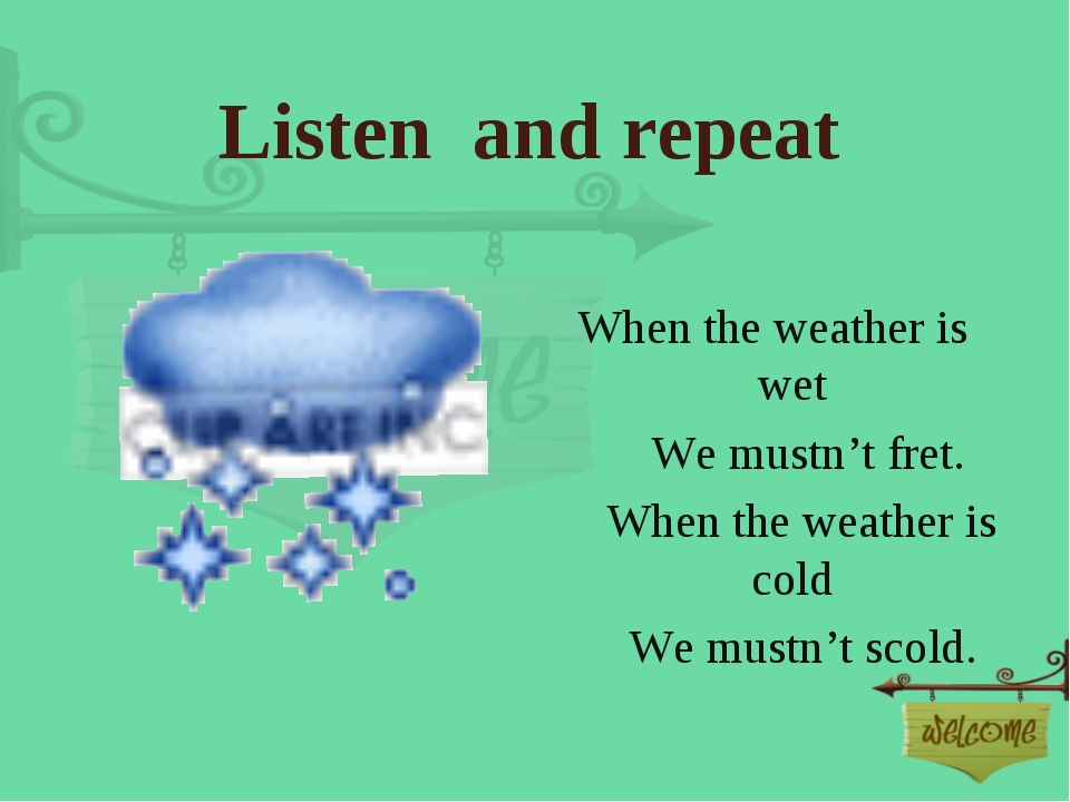 Listen and repeat When the weather is wet  We mustn't fret.  When th...