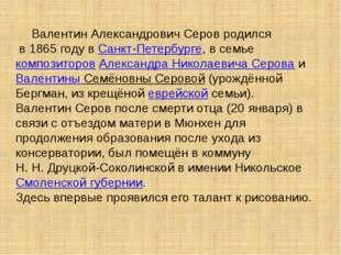Валентин Александрович Серов родился в 1865 году вСанкт-Петербурге, в семье