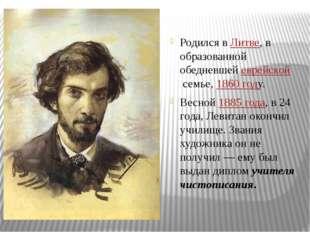 Родился вЛитве, в образованной обедневшей еврейскойсемье, 1860 году. Весной