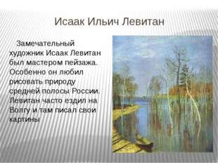 Исаак Ильич Левитан Замечательный художник Исаак Левитан был мастером пейзажа