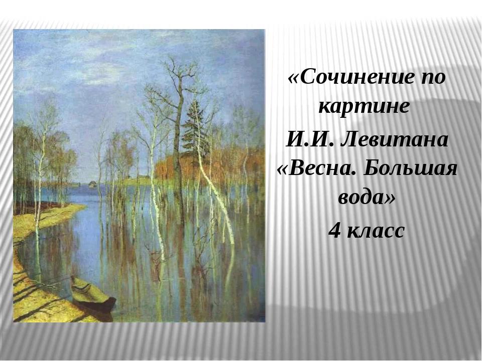 «Сочинение по картине И.И. Левитана «Весна. Большая вода» 4 класс