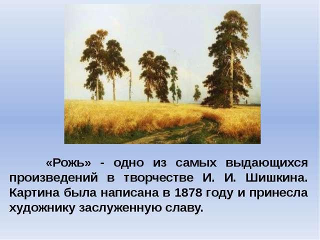 «Рожь» - одно из самых выдающихся произведений в творчестве И. И. Шишкина. К...