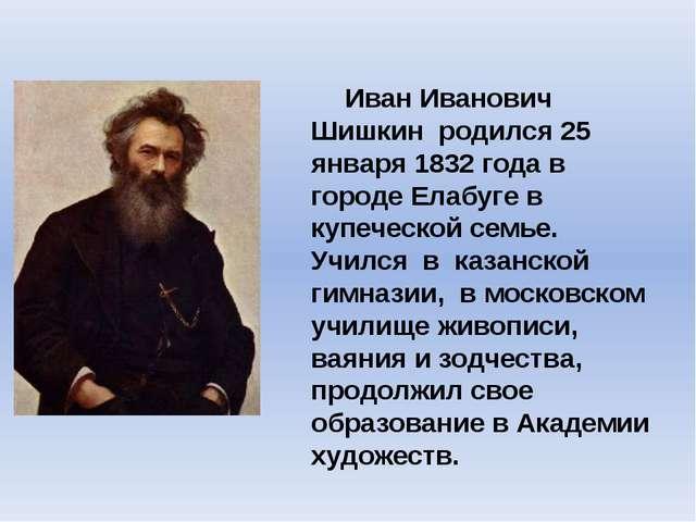 Иван Иванович Шишкин родился25 января 1832 годав городе Елабуге в купечес...