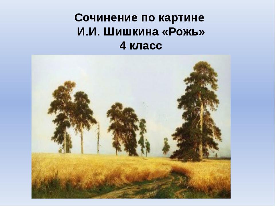 Сочинение по картине И.И. Шишкина «Рожь» 4 класс