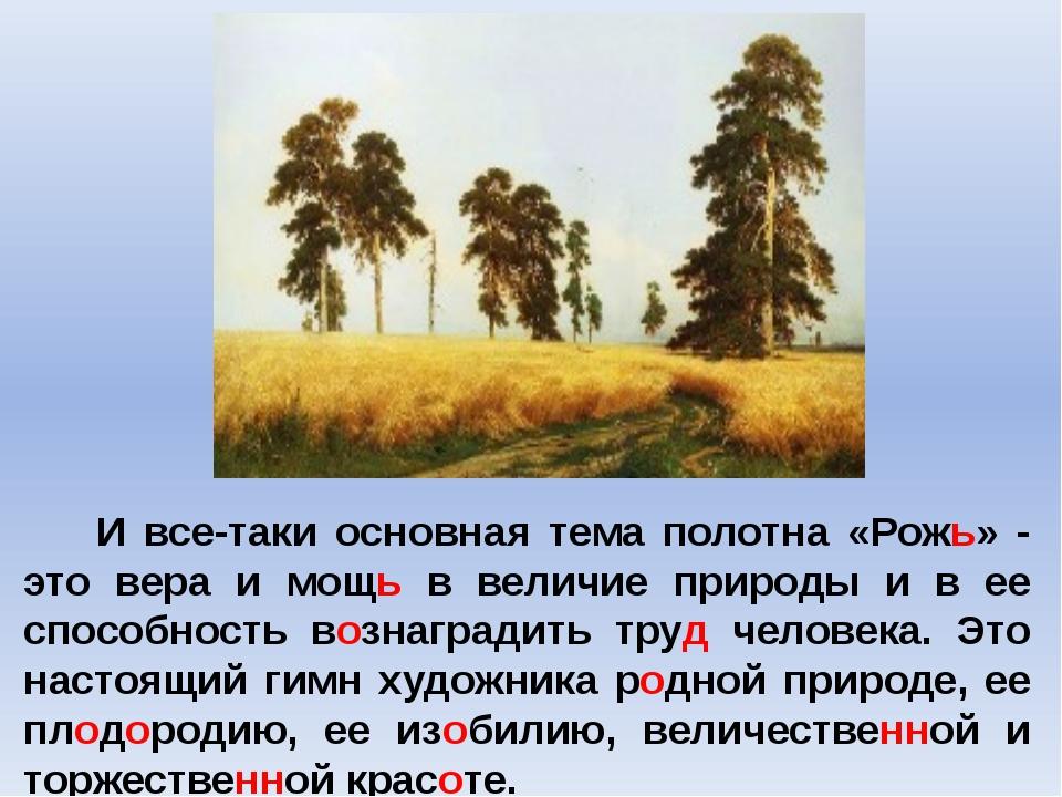 И все-таки основная тема полотна «Рожь» - это вера и мощь в величие природы...