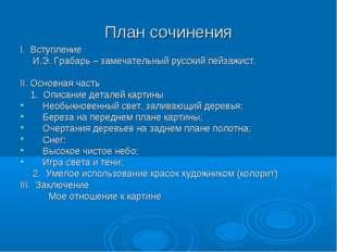 План сочинения I. Вступление И.Э. Грабарь – замечательный русский пейзажист.