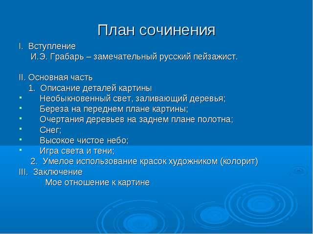 План сочинения I. Вступление И.Э. Грабарь – замечательный русский пейзажист....