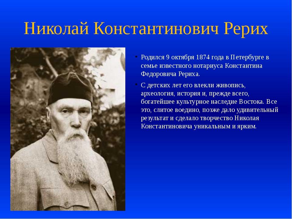 Николай Константинович Рерих Родился 9 октября 1874 года в Петербурге в семье...