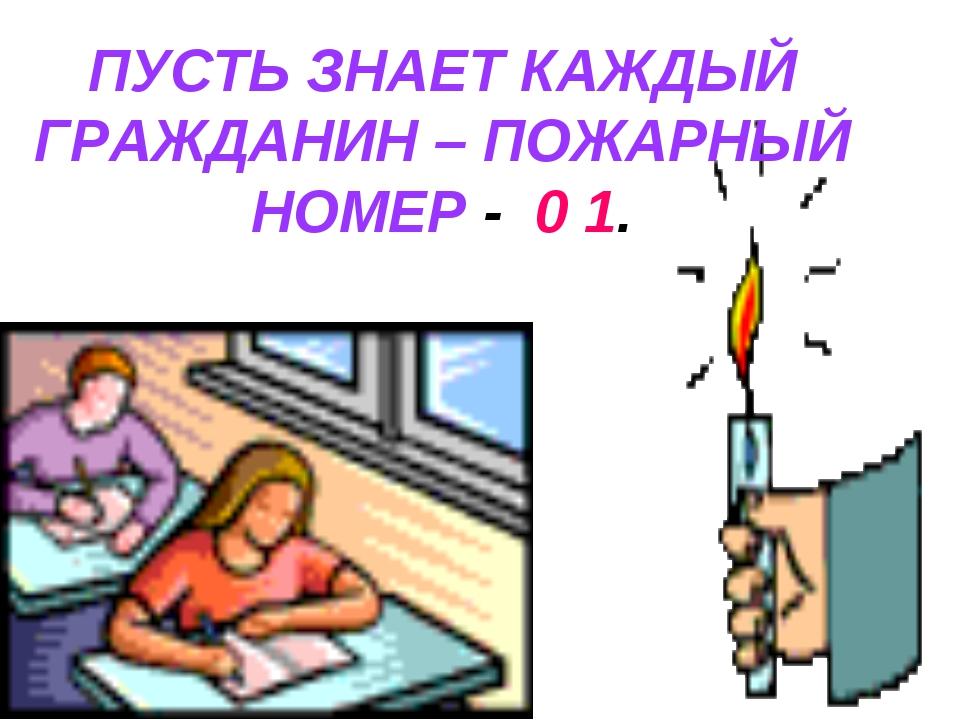 ПУСТЬ ЗНАЕТ КАЖДЫЙ ГРАЖДАНИН – ПОЖАРНЫЙ НОМЕР - 0 1.