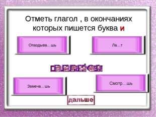 Отметь глагол , в окончаниях которых пишется буква и Смотр…шь Опаздыва…шь Ла…