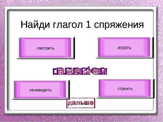 Найди глагол 1 спряжения играть строить смотреть ненавидеть