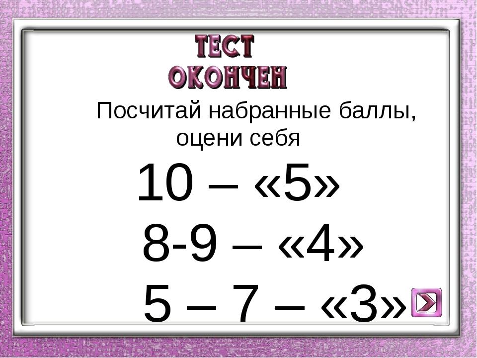 Посчитай набранные баллы, оцени себя 10 – «5» 8-9 – «4» 5 – 7 – «3»