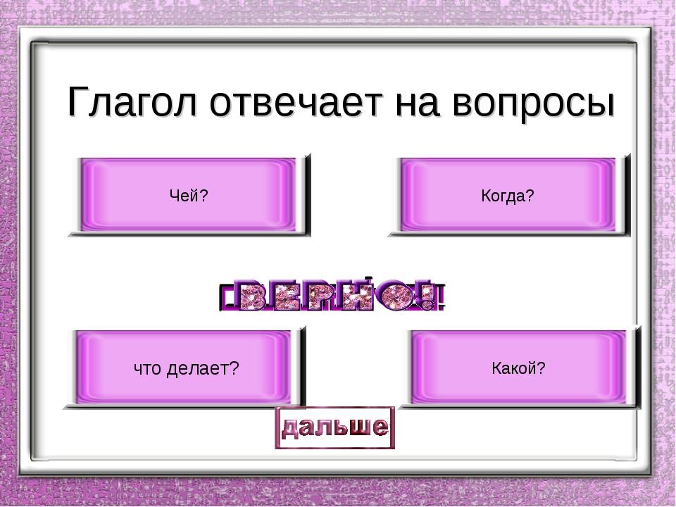 Глагол отвечает на вопросы что делает? Какой? Когда? Чей?