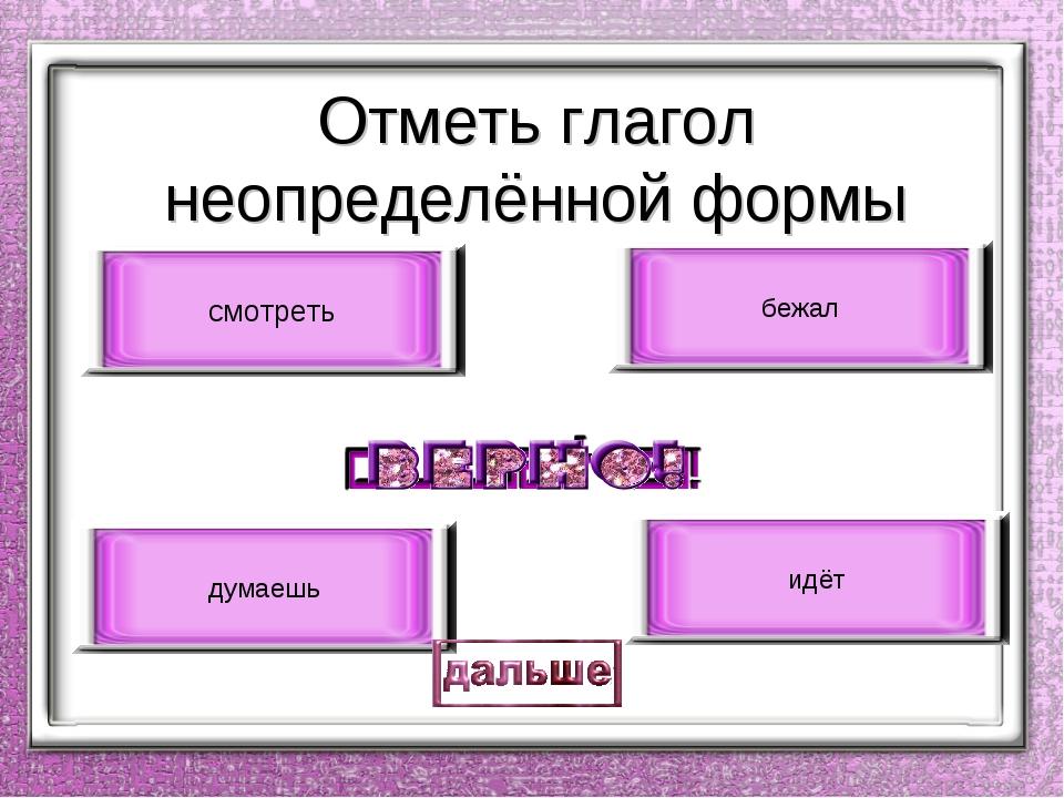 Отметь глагол неопределённой формы смотреть идёт бежал думаешь