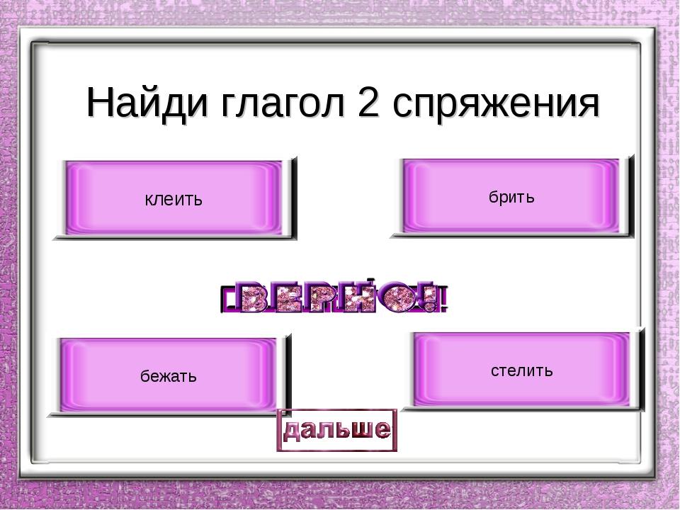 Найди глагол 2 спряжения клеить стелить брить бежать