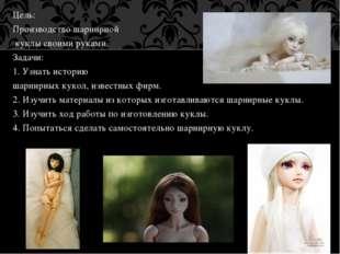 Цель: Производство шарнирной куклы своими руками. Задачи: 1. Узнать историю ш