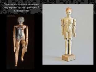 Здесь представлены античные шарнирные куклы примерно 2 в. нашей эры.