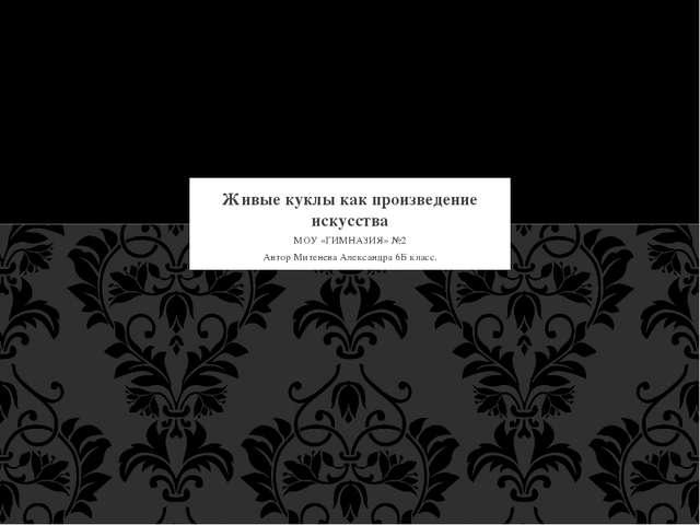 МОУ «ГИМНАЗИЯ» №2 Автор Митенева Александра 6Б класс. Живые куклы как произве...