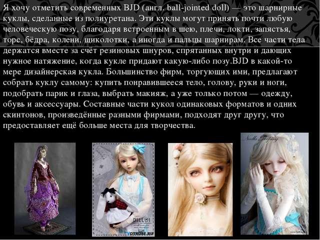 Я хочу отметить современных BJD (англ. ball-jointed doll) — это шарнирные кук...